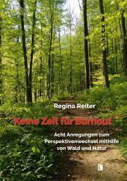 Regina Reiter: Keine Zeit für Burnout – Acht Anregungen zum Perspektivenwechsel mithilfe von Wald und Natur